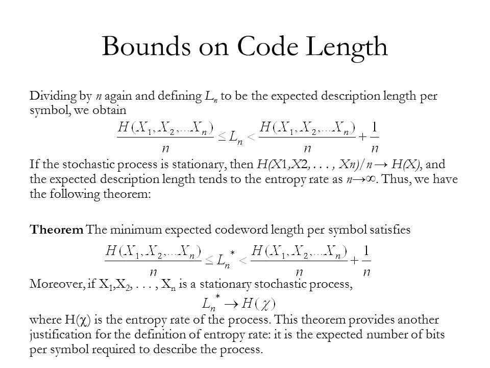 Bounds on Code Length Dividing by n again and defining L n to be the expected description length per symbol, we obtain If the stochastic process is stationary, then H(X1,X2,..., Xn)/n → H(X), and the expected description length tends to the entropy rate as n→∞.