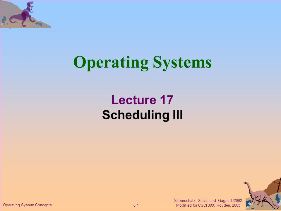 Silberschatz, Galvin and Gagne  2002 Modified for CSCI 399, Royden, 2005 6.2 Operating System Concepts Recall Scheduling Criteria CPU utilization –fraction of time the CPU is busy.