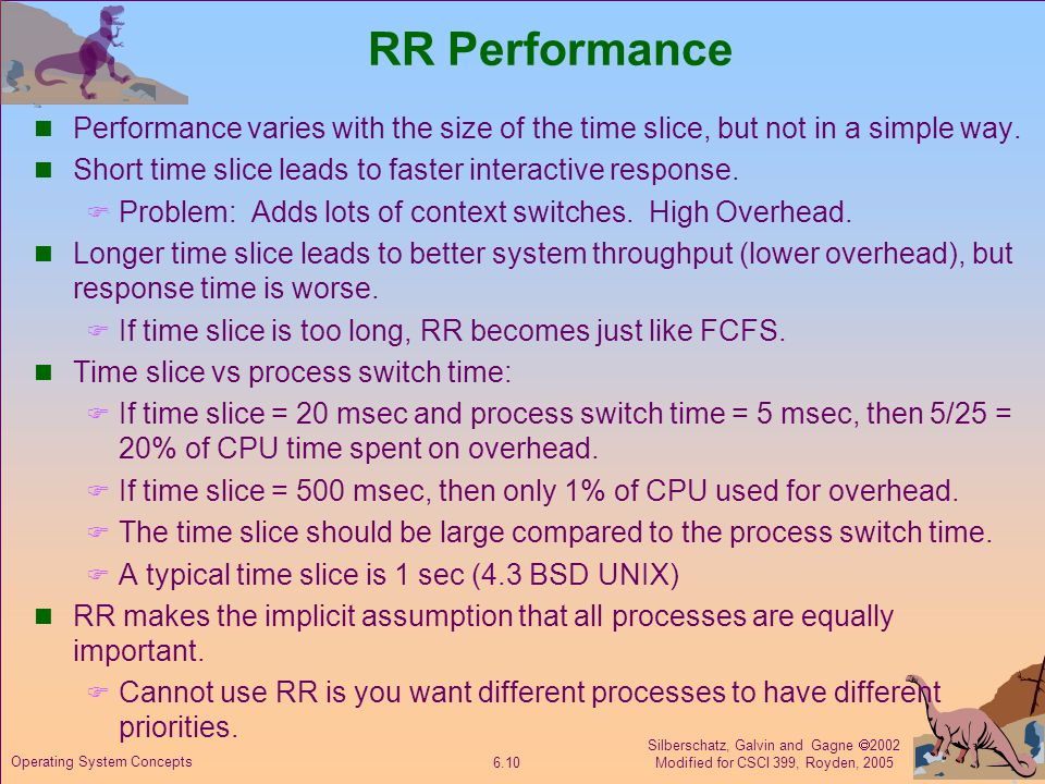 Silberschatz, Galvin and Gagne  2002 Modified for CSCI 399, Royden, 2005 6.10 Operating System Concepts RR Performance Performance varies with the size of the time slice, but not in a simple way.