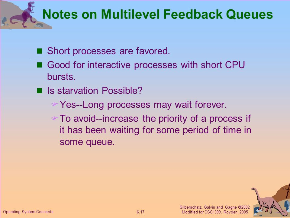 Silberschatz, Galvin and Gagne  2002 Modified for CSCI 399, Royden, 2005 6.17 Operating System Concepts Notes on Multilevel Feedback Queues Short processes are favored.