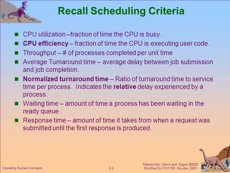Silberschatz, Galvin and Gagne  2002 Modified for CSCI 399, Royden, 2005 6.3 Operating System Concepts ProcessArrival TimeBurst Time P 1 0.07 P 2 2.04 P 3 4.01 P 4 5.04 SJF (non-preemptive) Selection criterion: min(s) Average waiting time = (0 + 3 + 6 + 7)/4 = 4 Avg service time = (7 + 4 + 1 + 4)/4 = 4 Throughput = 4/16 = 0.25 Avg turnaround = (7 + 10 + 4 + 11)/4 = 32/4 = 8  Check consistency.