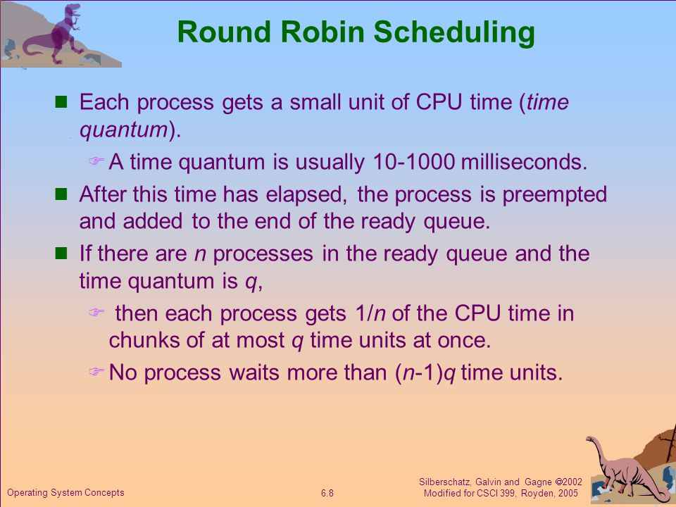 Silberschatz, Galvin and Gagne  2002 Modified for CSCI 399, Royden, 2005 6.8 Operating System Concepts Round Robin Scheduling Each process gets a small unit of CPU time (time quantum).