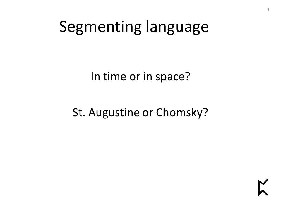 Segmenting language In time or in space St. Augustine or Chomsky 1