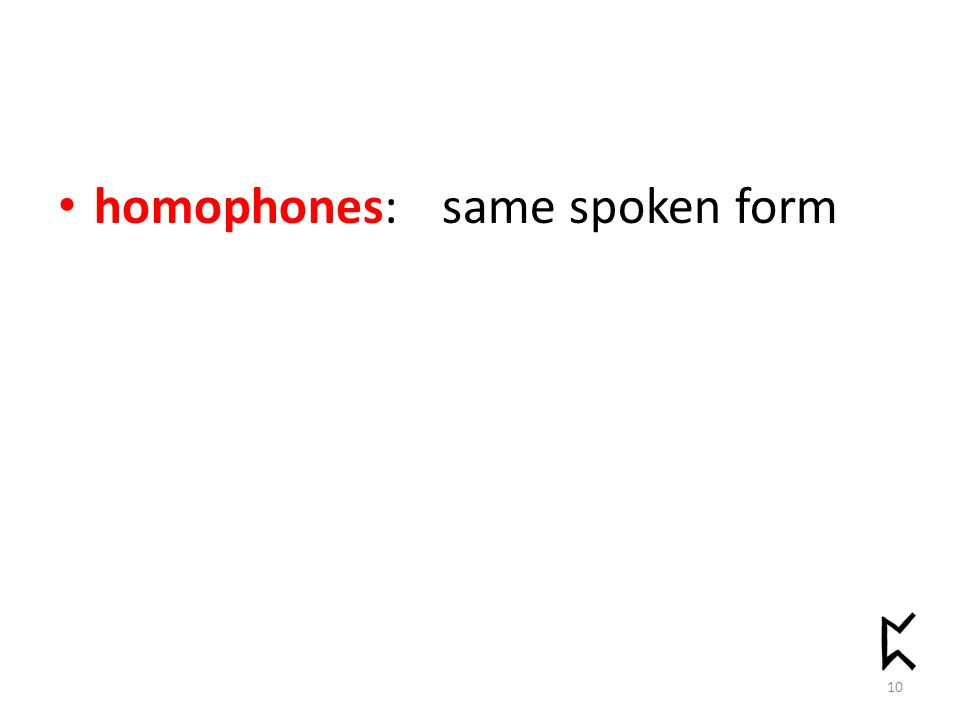 homophones: same spoken form 10