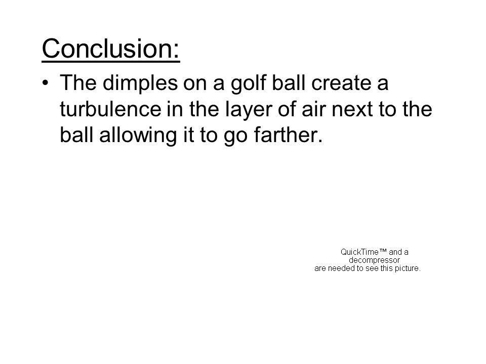 Conclusion: The dimples on a golf ball create a turbulence in the layer of air next to the ball allowing it to go farther.