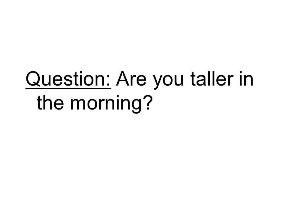 Question: Are you taller in the morning?