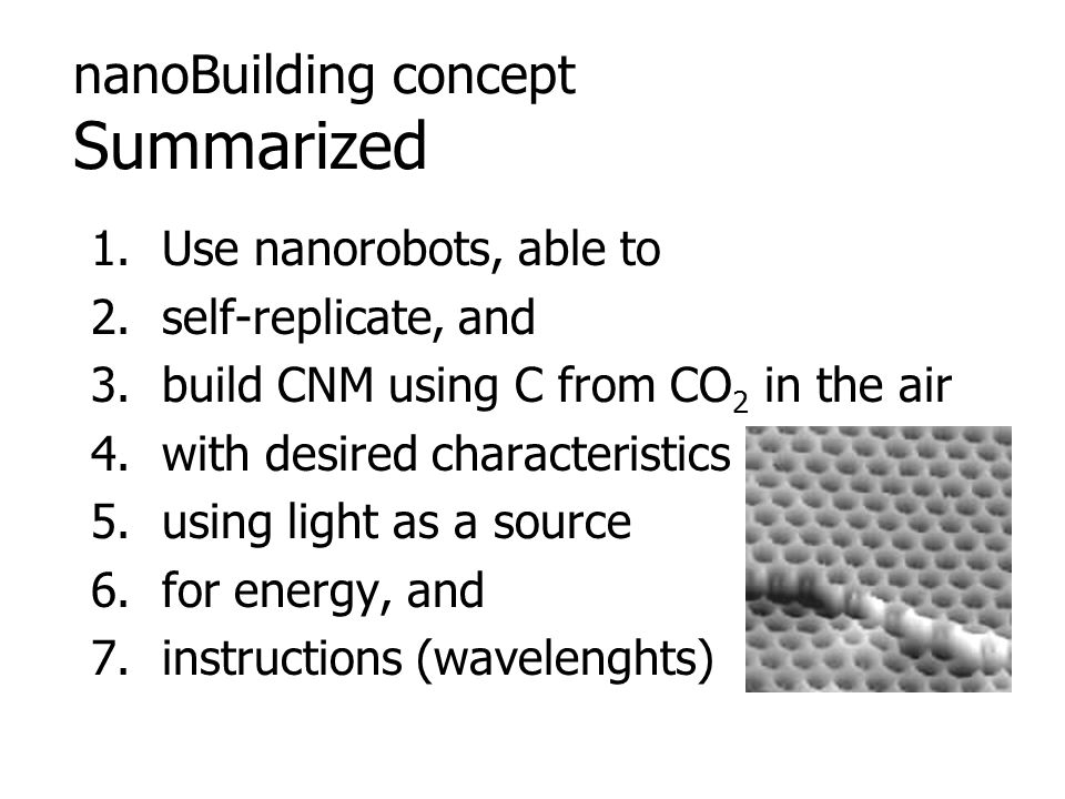 nanoBuilding concept Summarized 1.Use nanorobots, able to 2.self-replicate, and 3.build CNM using C from CO 2 in the air 4.with desired characteristic