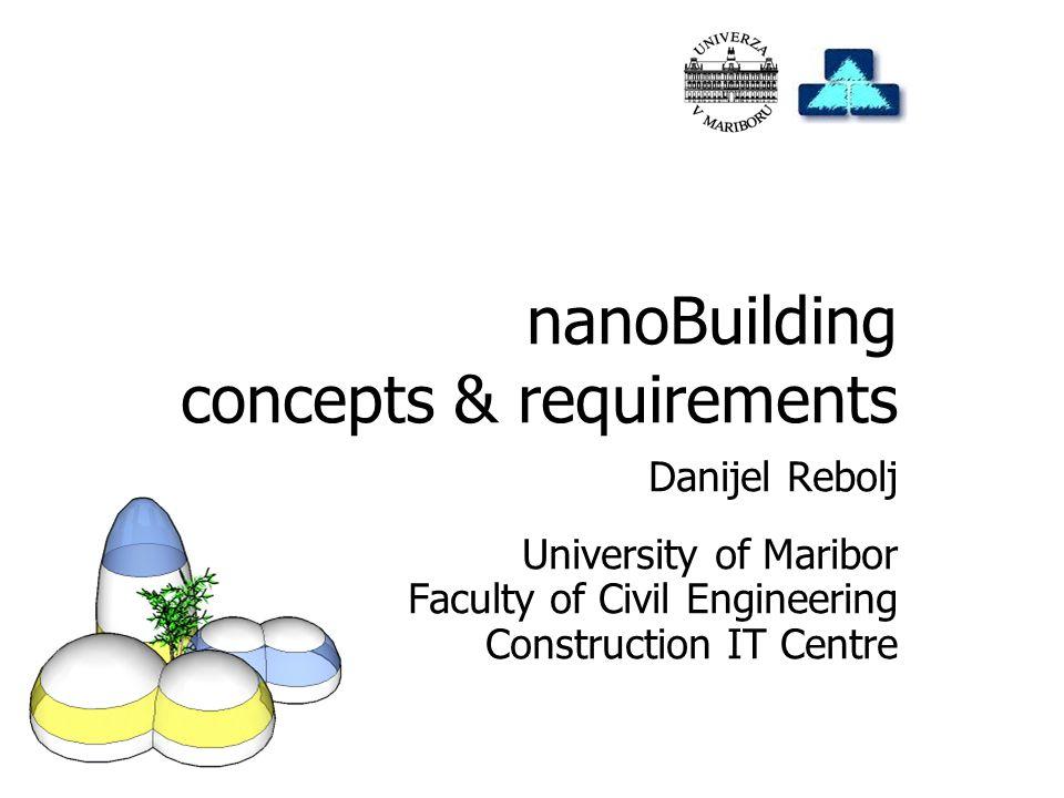 Danijel Rebolj University of Maribor Faculty of Civil Engineering Construction IT Centre nanoBuilding concepts & requirements
