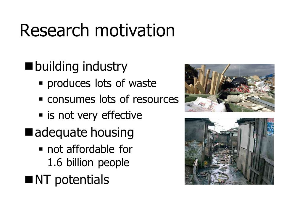 Research motivation building industry  produces lots of waste  consumes lots of resources  is not very effective adequate housing  not affordable