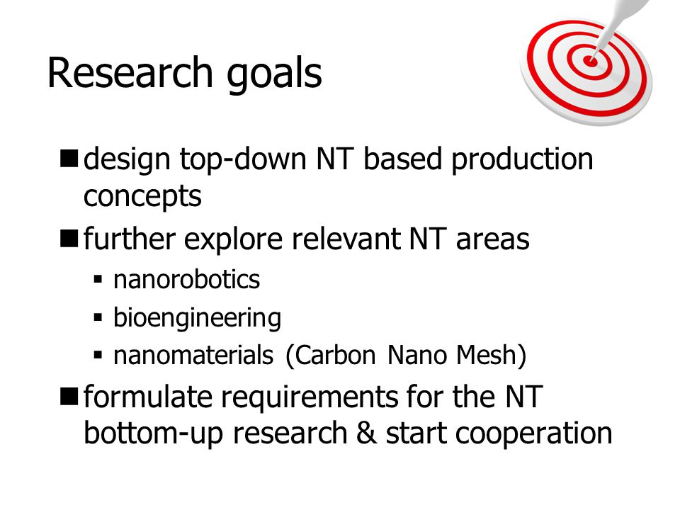 Research goals design top-down NT based production concepts further explore relevant NT areas  nanorobotics  bioengineering  nanomaterials (Carbon
