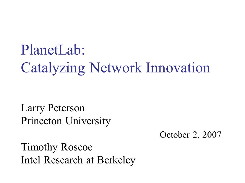 PlanetLab: Catalyzing Network Innovation October 2, 2007 Larry Peterson Princeton University Timothy Roscoe Intel Research at Berkeley