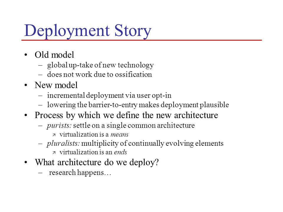 Deployment Story Old model –global up-take of new technology –does not work due to ossification New model –incremental deployment via user opt-in –low