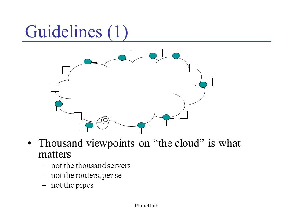 PlanetLab Guidelines (1) Thousand viewpoints on the cloud is what matters –not the thousand servers –not the routers, per se –not the pipes