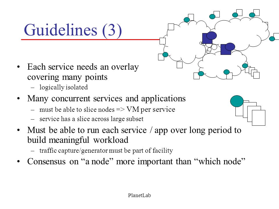 PlanetLab Guidelines (3) Each service needs an overlay covering many points –logically isolated Many concurrent services and applications –must be able to slice nodes = > VM per service –service has a slice across large subset Must be able to run each service / app over long period to build meaningful workload –traffic capture/generator must be part of facility Consensus on a node more important than which node
