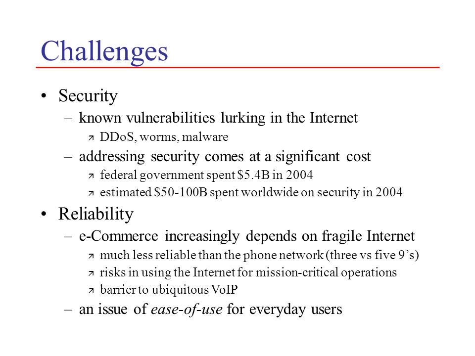 Challenges Security –known vulnerabilities lurking in the Internet ä DDoS, worms, malware –addressing security comes at a significant cost ä federal government spent $5.4B in 2004 ä estimated $50-100B spent worldwide on security in 2004 Reliability –e-Commerce increasingly depends on fragile Internet ä much less reliable than the phone network (three vs five 9's) ä risks in using the Internet for mission-critical operations ä barrier to ubiquitous VoIP –an issue of ease-of-use for everyday users