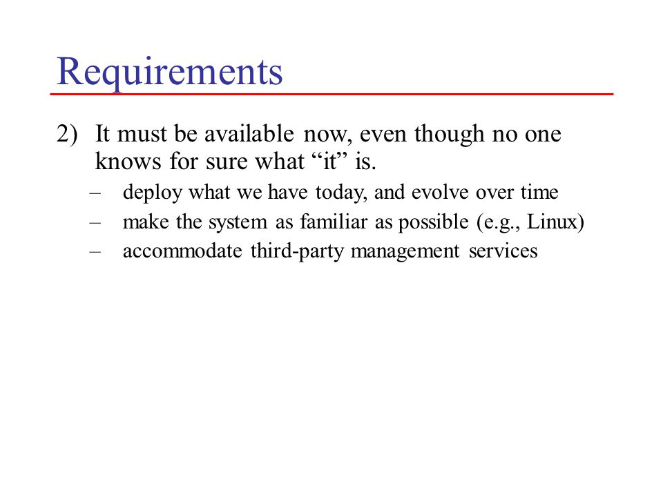 """Requirements 2)It must be available now, even though no one knows for sure what """"it"""" is. –deploy what we have today, and evolve over time –make the sy"""