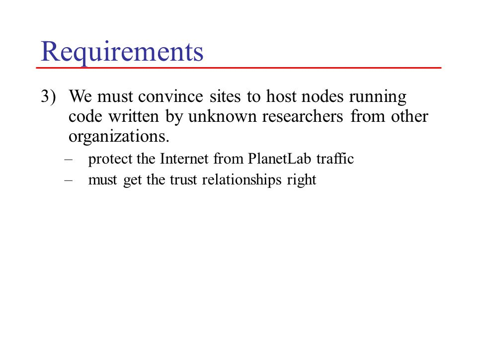 Requirements 3)We must convince sites to host nodes running code written by unknown researchers from other organizations. –protect the Internet from P
