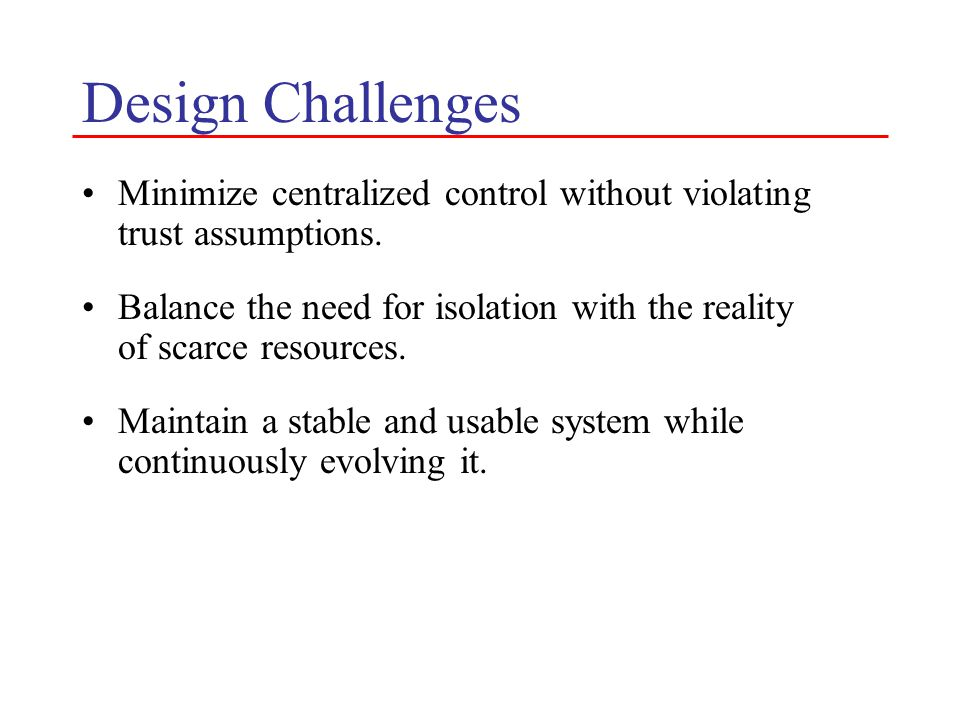 Design Challenges Minimize centralized control without violating trust assumptions. Balance the need for isolation with the reality of scarce resource