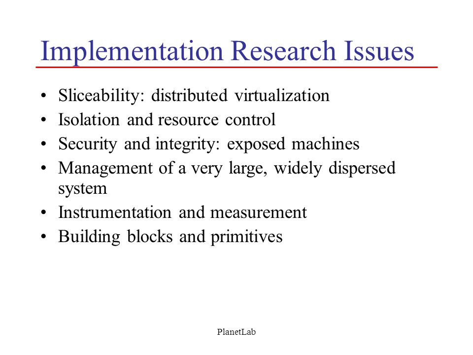 PlanetLab Implementation Research Issues Sliceability: distributed virtualization Isolation and resource control Security and integrity: exposed machi