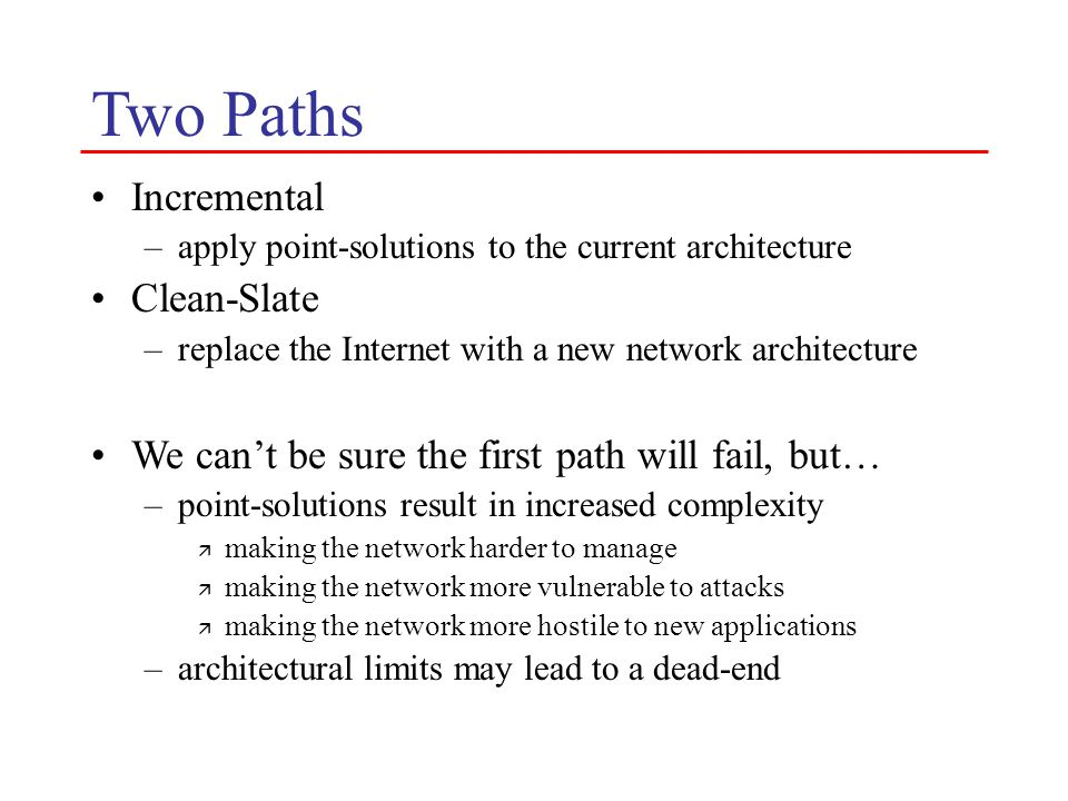 Two Paths Incremental –apply point-solutions to the current architecture Clean-Slate –replace the Internet with a new network architecture We can't be
