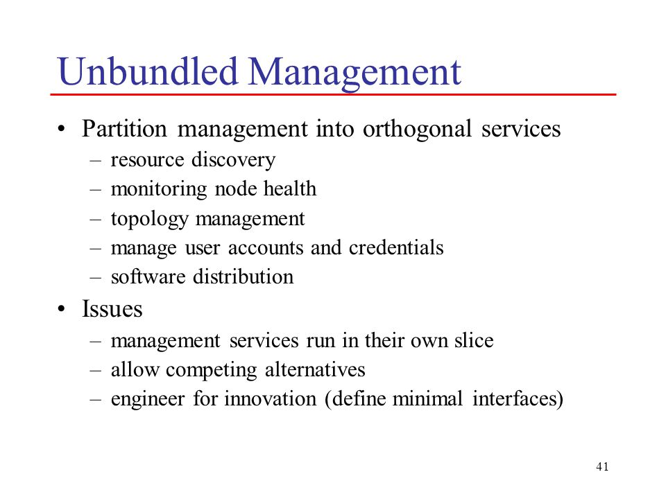 41 Unbundled Management Partition management into orthogonal services –resource discovery –monitoring node health –topology management –manage user ac