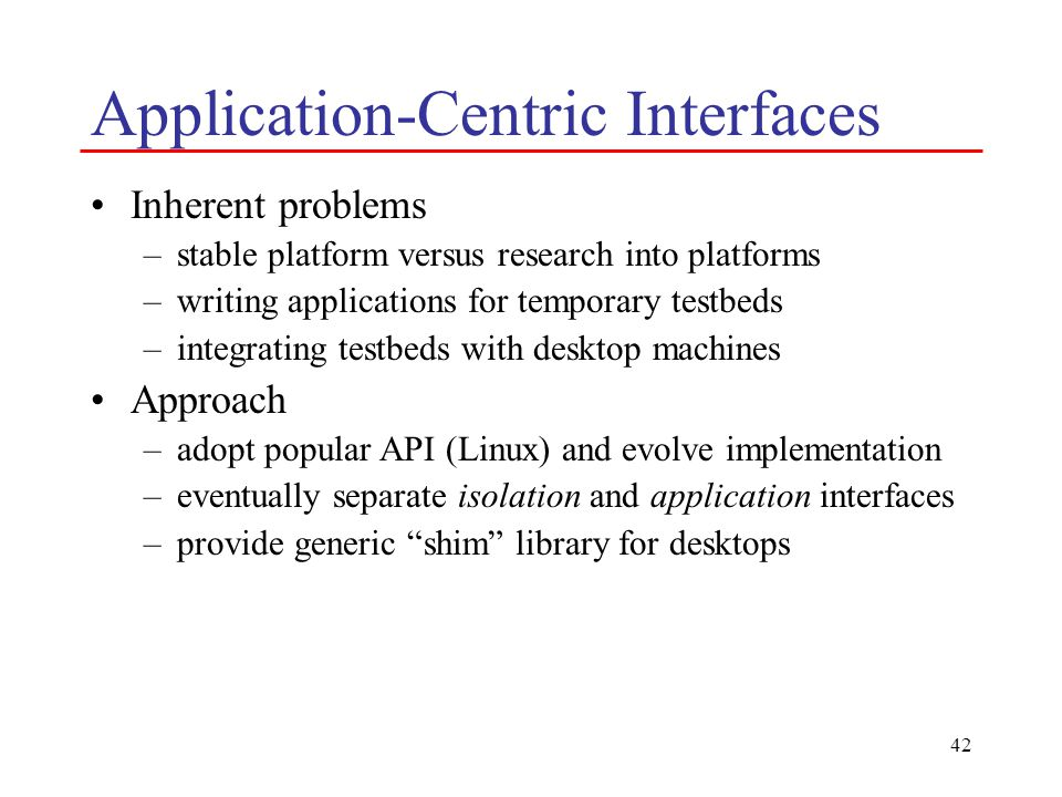 42 Application-Centric Interfaces Inherent problems –stable platform versus research into platforms –writing applications for temporary testbeds –integrating testbeds with desktop machines Approach –adopt popular API (Linux) and evolve implementation –eventually separate isolation and application interfaces –provide generic shim library for desktops