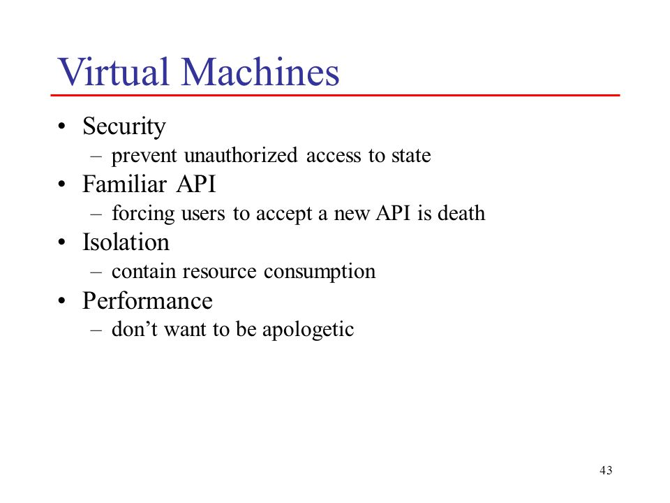 43 Virtual Machines Security –prevent unauthorized access to state Familiar API –forcing users to accept a new API is death Isolation –contain resource consumption Performance –don't want to be apologetic