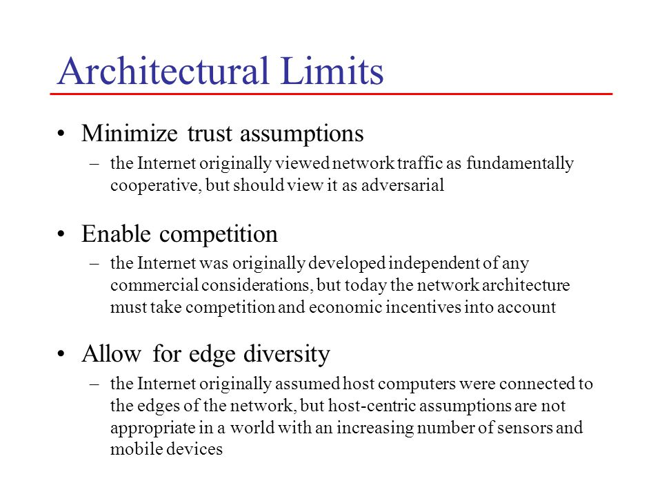 Architectural Limits Minimize trust assumptions –the Internet originally viewed network traffic as fundamentally cooperative, but should view it as adversarial Enable competition –the Internet was originally developed independent of any commercial considerations, but today the network architecture must take competition and economic incentives into account Allow for edge diversity –the Internet originally assumed host computers were connected to the edges of the network, but host-centric assumptions are not appropriate in a world with an increasing number of sensors and mobile devices
