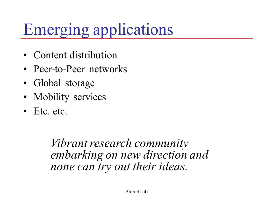 PlanetLab Emerging applications Content distribution Peer-to-Peer networks Global storage Mobility services Etc. etc. Vibrant research community embar