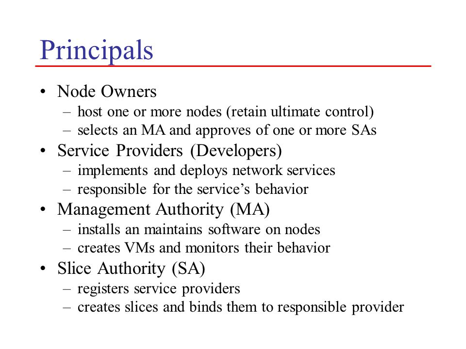 Principals Node Owners –host one or more nodes (retain ultimate control) –selects an MA and approves of one or more SAs Service Providers (Developers) –implements and deploys network services –responsible for the service's behavior Management Authority (MA) –installs an maintains software on nodes –creates VMs and monitors their behavior Slice Authority (SA) –registers service providers –creates slices and binds them to responsible provider