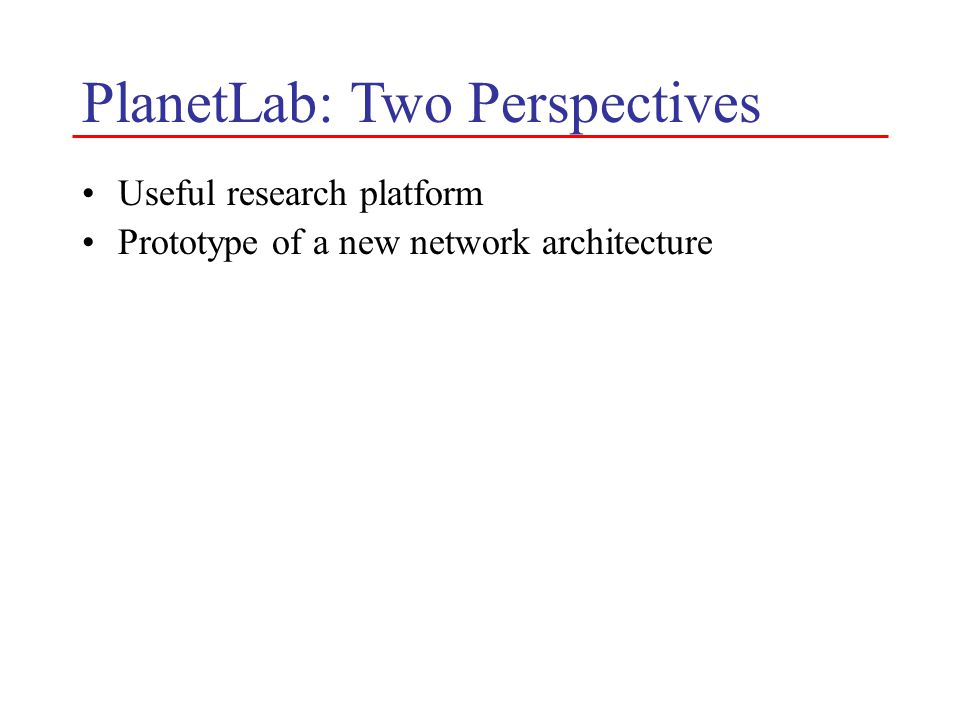 PlanetLab: Two Perspectives Useful research platform Prototype of a new network architecture