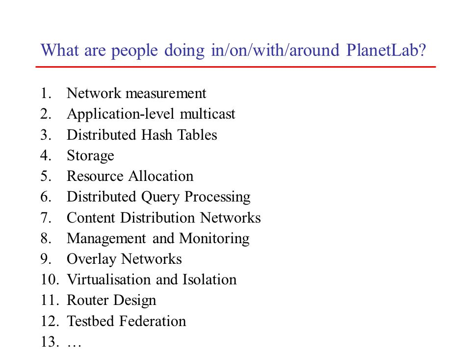 What are people doing in/on/with/around PlanetLab? 1.Network measurement 2.Application-level multicast 3.Distributed Hash Tables 4.Storage 5.Resource