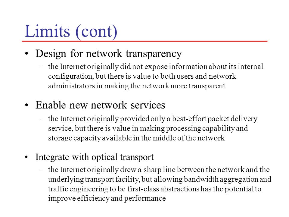 Limits (cont) Design for network transparency –the Internet originally did not expose information about its internal configuration, but there is value