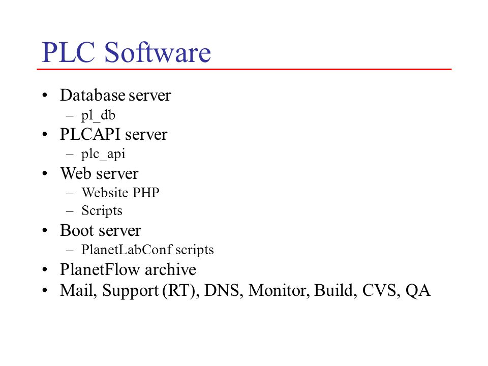 PLC Software Database server –pl_db PLCAPI server –plc_api Web server –Website PHP –Scripts Boot server –PlanetLabConf scripts PlanetFlow archive Mail, Support (RT), DNS, Monitor, Build, CVS, QA