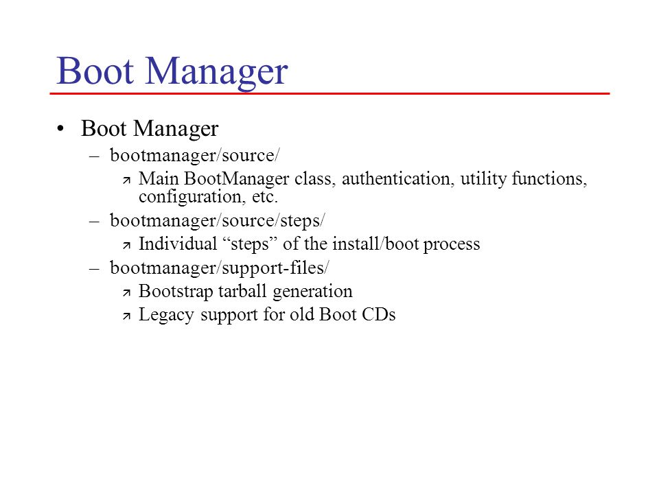 Boot Manager –bootmanager/source/ ä Main BootManager class, authentication, utility functions, configuration, etc.