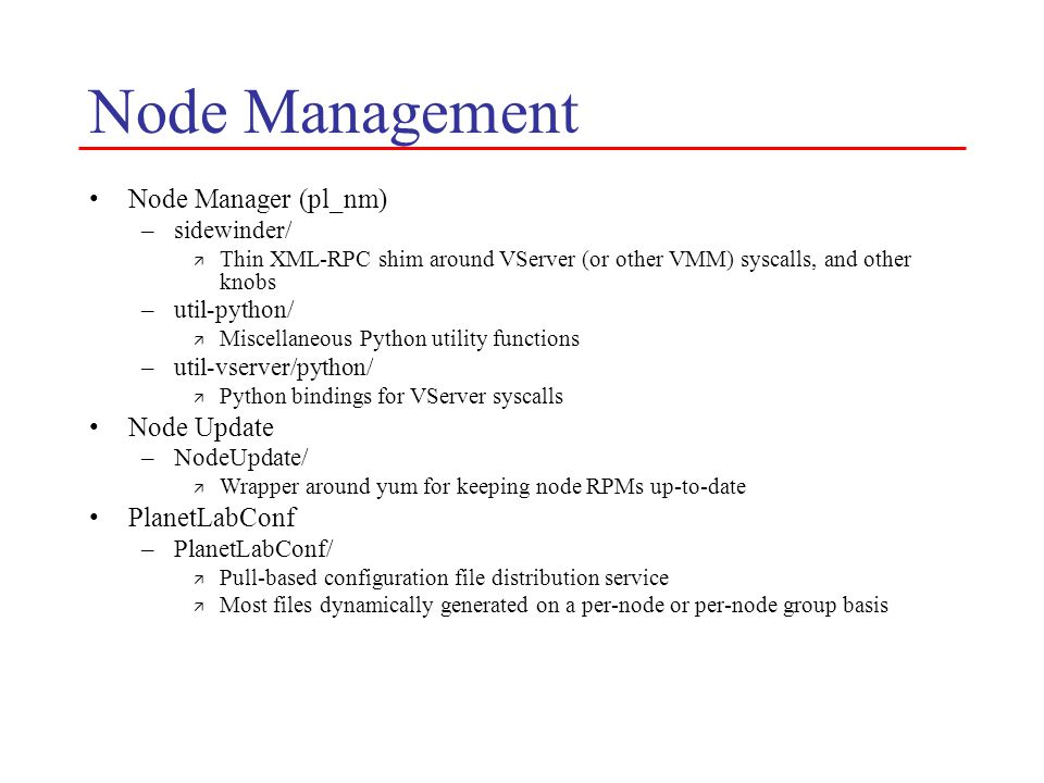 Node Management Node Manager (pl_nm) –sidewinder/ ä Thin XML-RPC shim around VServer (or other VMM) syscalls, and other knobs –util-python/ ä Miscellaneous Python utility functions –util-vserver/python/ ä Python bindings for VServer syscalls Node Update –NodeUpdate/ ä Wrapper around yum for keeping node RPMs up-to-date PlanetLabConf –PlanetLabConf/ ä Pull-based configuration file distribution service ä Most files dynamically generated on a per-node or per-node group basis