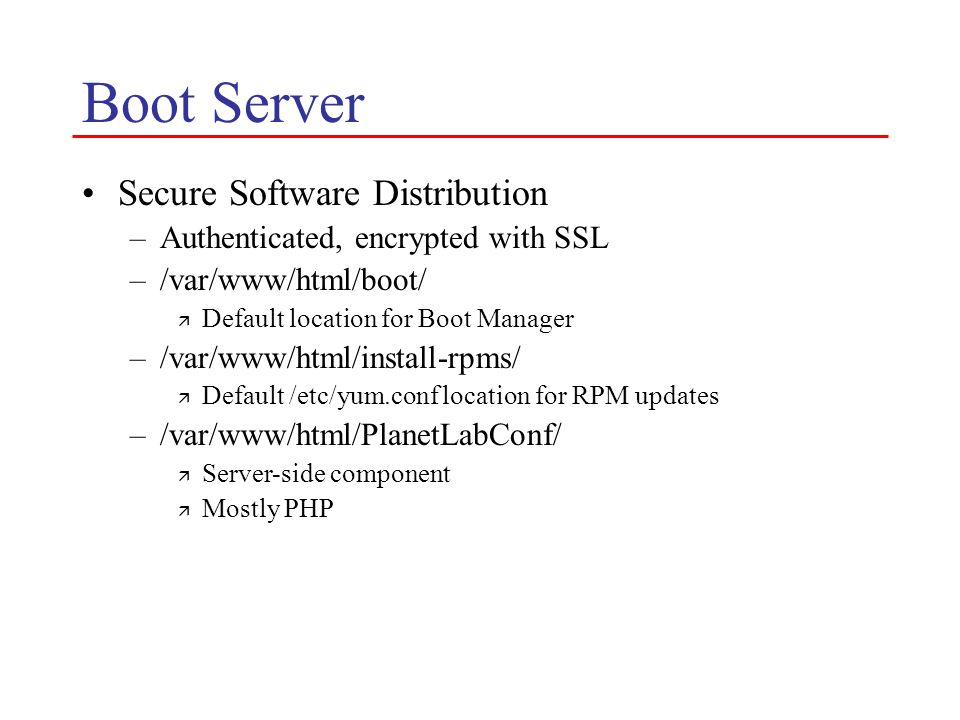 Boot Server Secure Software Distribution –Authenticated, encrypted with SSL –/var/www/html/boot/ ä Default location for Boot Manager –/var/www/html/install-rpms/ ä Default /etc/yum.conf location for RPM updates –/var/www/html/PlanetLabConf/ ä Server-side component ä Mostly PHP