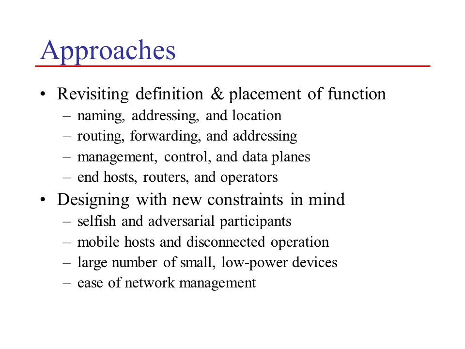 Approaches Revisiting definition & placement of function –naming, addressing, and location –routing, forwarding, and addressing –management, control, and data planes –end hosts, routers, and operators Designing with new constraints in mind –selfish and adversarial participants –mobile hosts and disconnected operation –large number of small, low-power devices –ease of network management
