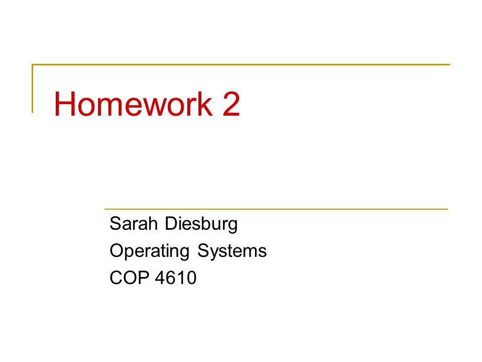 Homework 2 Sarah Diesburg Operating Systems COP 4610