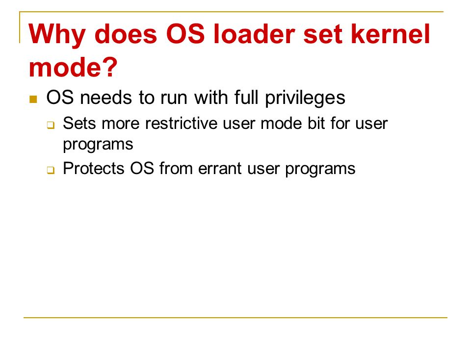 Why does OS loader set kernel mode? OS needs to run with full privileges  Sets more restrictive user mode bit for user programs  Protects OS from er
