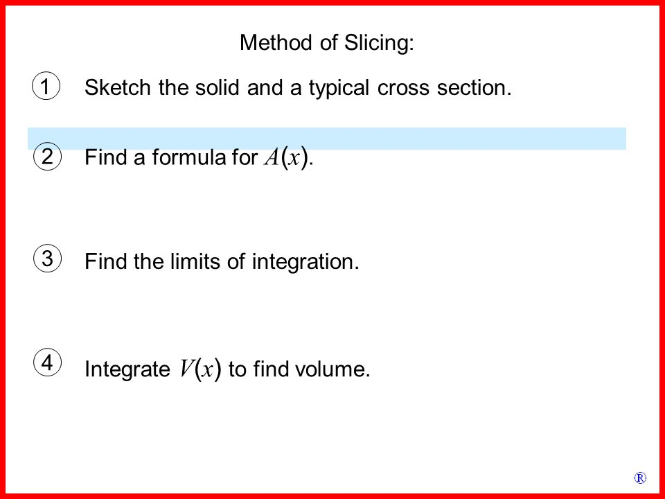 Method of Slicing: 1 Find a formula for A ( x ). Sketch the solid and a typical cross section.