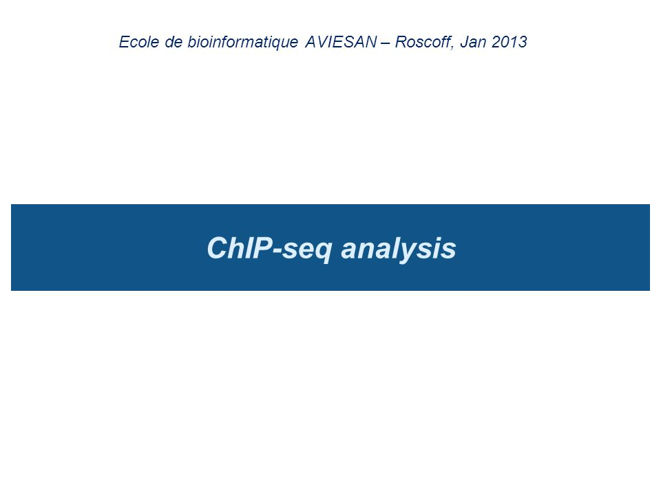 ChIP-seq analysis Ecole de bioinformatique AVIESAN – Roscoff, Jan 2013