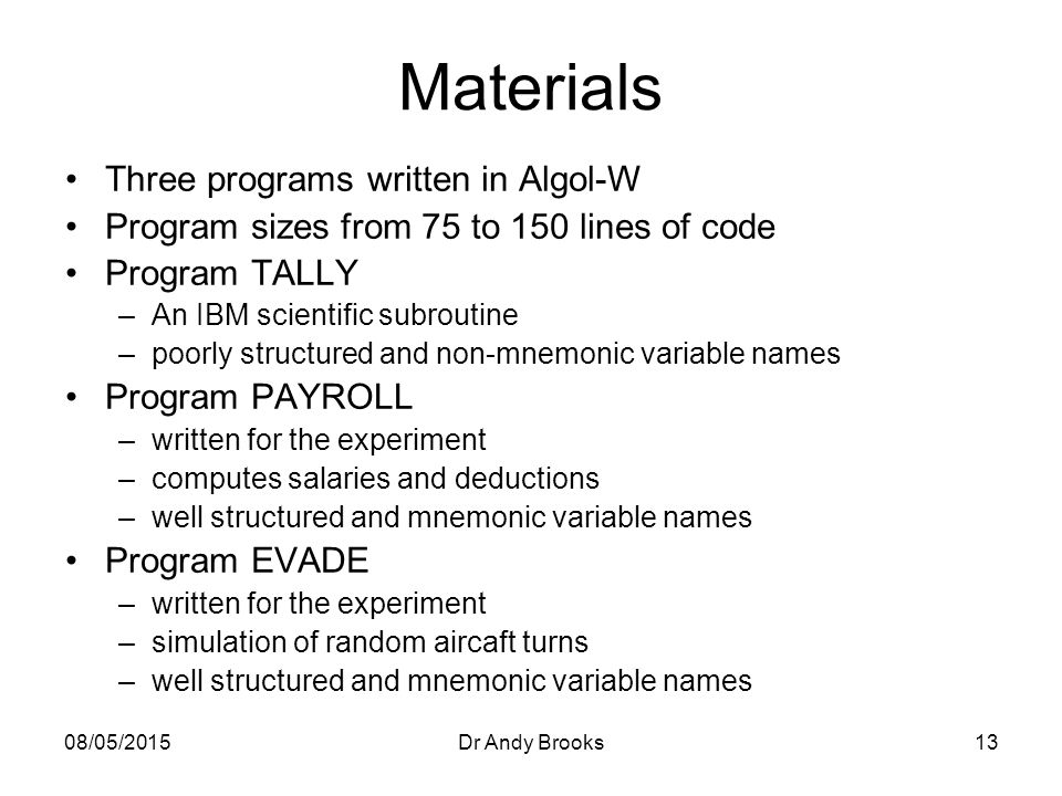 08/05/2015Dr Andy Brooks13 Materials Three programs written in Algol-W Program sizes from 75 to 150 lines of code Program TALLY –An IBM scientific subroutine –poorly structured and non-mnemonic variable names Program PAYROLL –written for the experiment –computes salaries and deductions –well structured and mnemonic variable names Program EVADE –written for the experiment –simulation of random aircaft turns –well structured and mnemonic variable names