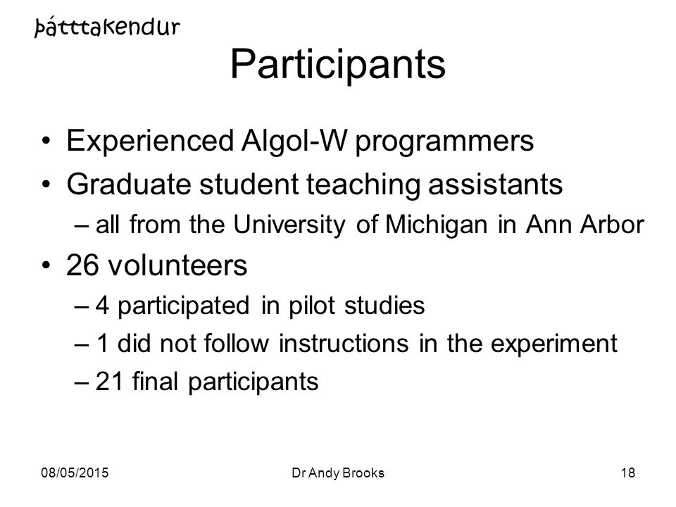 08/05/2015Dr Andy Brooks18 Participants Experienced Algol-W programmers Graduate student teaching assistants –all from the University of Michigan in Ann Arbor 26 volunteers –4 participated in pilot studies –1 did not follow instructions in the experiment –21 final participants þátttakendur