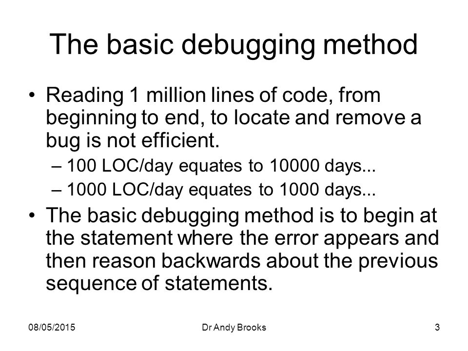 08/05/2015Dr Andy Brooks3 The basic debugging method Reading 1 million lines of code, from beginning to end, to locate and remove a bug is not efficient.