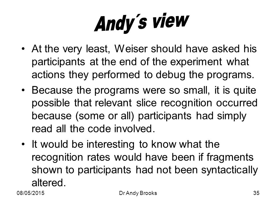08/05/2015Dr Andy Brooks35 At the very least, Weiser should have asked his participants at the end of the experiment what actions they performed to debug the programs.