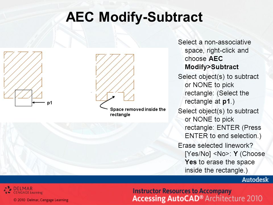 AEC Modify-Subtract Select a non-associative space, right-click and choose AEC Modify>Subtract Select object(s) to subtract or NONE to pick rectangle: (Select the rectangle at p1.) Select object(s) to subtract or NONE to pick rectangle: ENTER (Press ENTER to end selection.) Erase selected linework.
