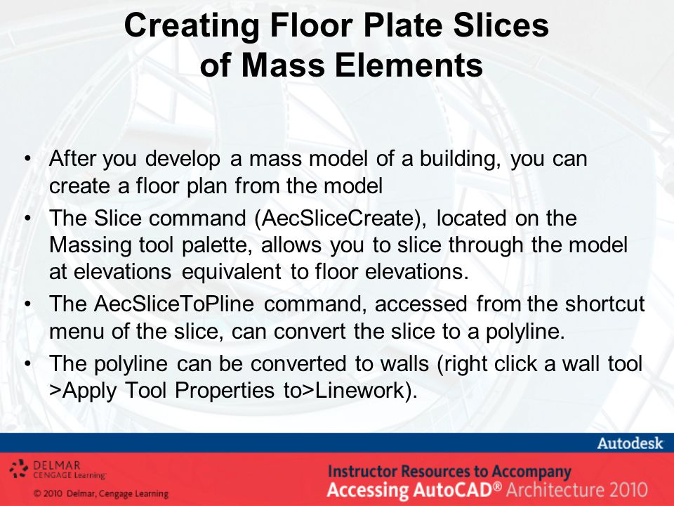 Creating Floor Plate Slices of Mass Elements After you develop a mass model of a building, you can create a floor plan from the model The Slice command (AecSliceCreate), located on the Massing tool palette, allows you to slice through the model at elevations equivalent to floor elevations.