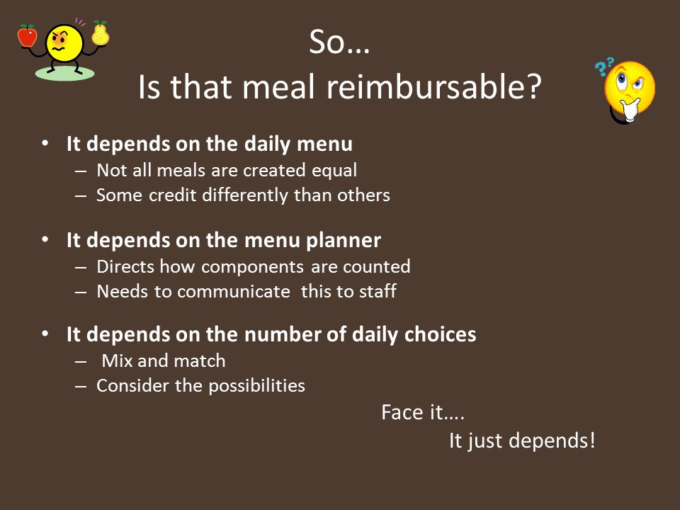 So… Is that meal reimbursable? It depends on the daily menu – Not all meals are created equal – Some credit differently than others It depends on the