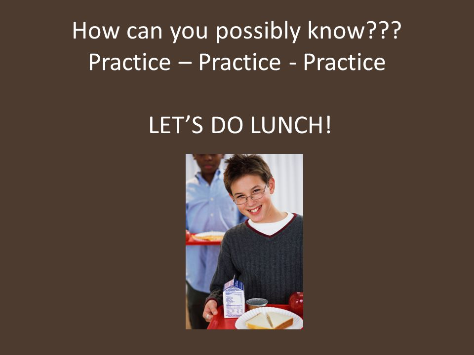 How can you possibly know??? Practice – Practice - Practice LET'S DO LUNCH!